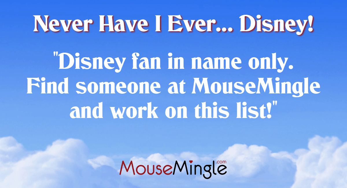 Disney fan in name only. Find someone at MouseMingle.com and work on this list!